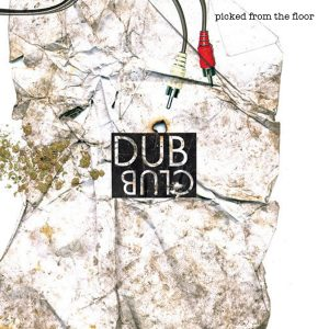 """Dub Club - """"Picked from the Floor"""""""
