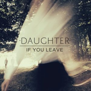 """Daughter - """"If You Leave"""""""